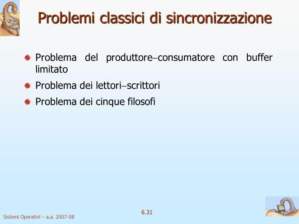 Sistemi Operativi a.a. 2007-08 6.31 Problemi classici di sincronizzazione Problema del produttore consumatore con buffer limitato Problema dei lettori