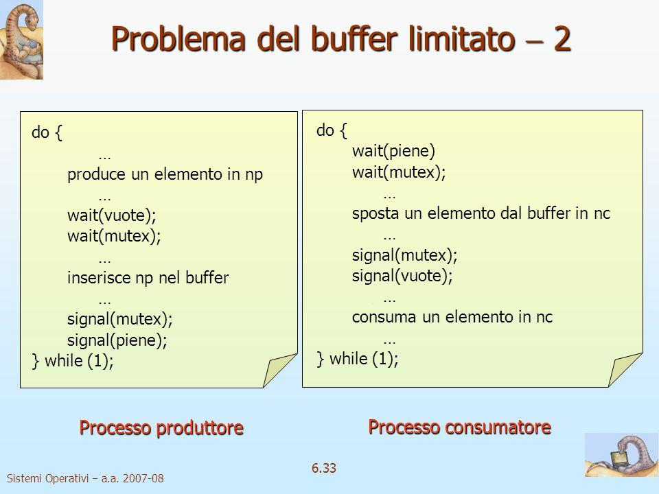 Sistemi Operativi a.a. 2007-08 6.33 do { wait(piene) wait(mutex); … sposta un elemento dal buffer in nc … signal(mutex); signal(vuote); … consuma un e