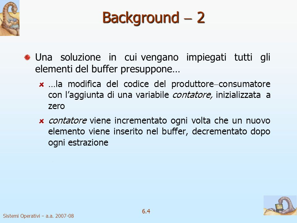 Sistemi Operativi a.a. 2007-08 6.4 Background 2 Una soluzione in cui vengano impiegati tutti gli elementi del buffer presuppone… contatore, …la modifi
