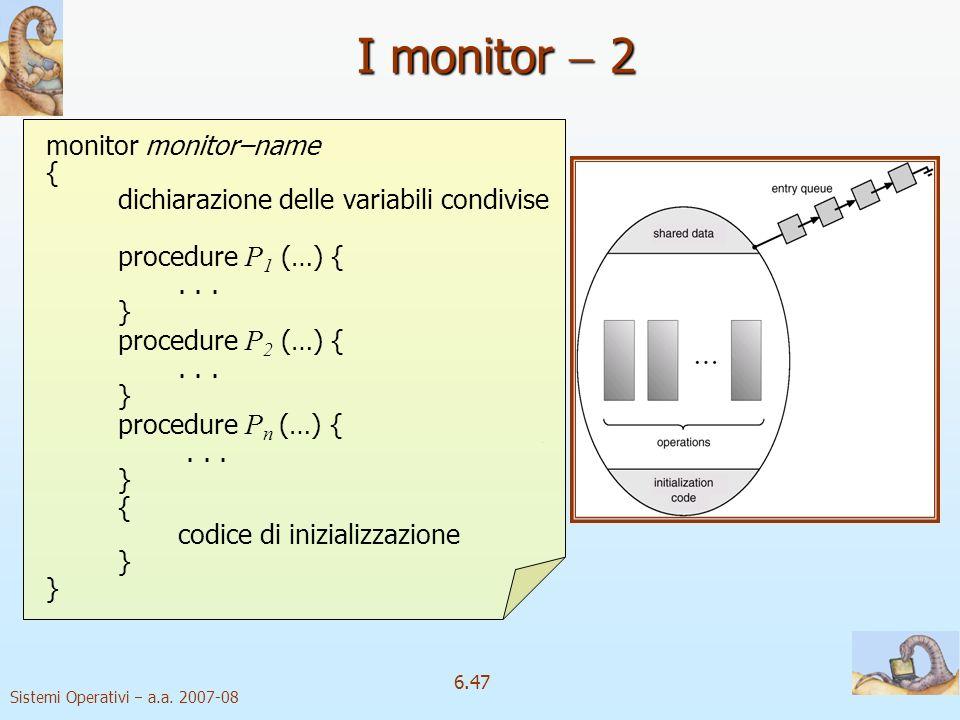 Sistemi Operativi a.a. 2007-08 6.47 monitor monitor–name { dichiarazione delle variabili condivise procedure P 1 (…) {... } procedure P 2 (…) {... } p