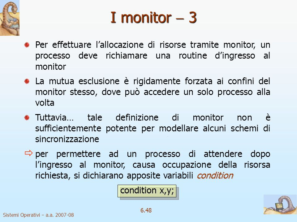 Sistemi Operativi a.a. 2007-08 6.48 Per effettuare lallocazione di risorse tramite monitor, un processo deve richiamare una routine dingresso al monit