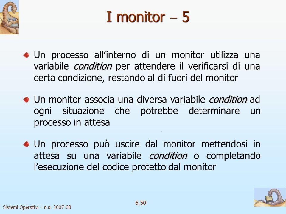 Sistemi Operativi a.a. 2007-08 6.50 condition Un processo allinterno di un monitor utilizza una variabile condition per attendere il verificarsi di un