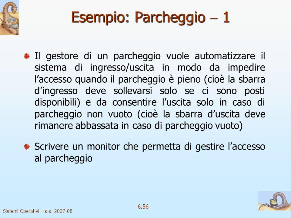 Sistemi Operativi a.a. 2007-08 6.56 Esempio: Parcheggio 1 Il gestore di un parcheggio vuole automatizzare il sistema di ingresso/uscita in modo da imp