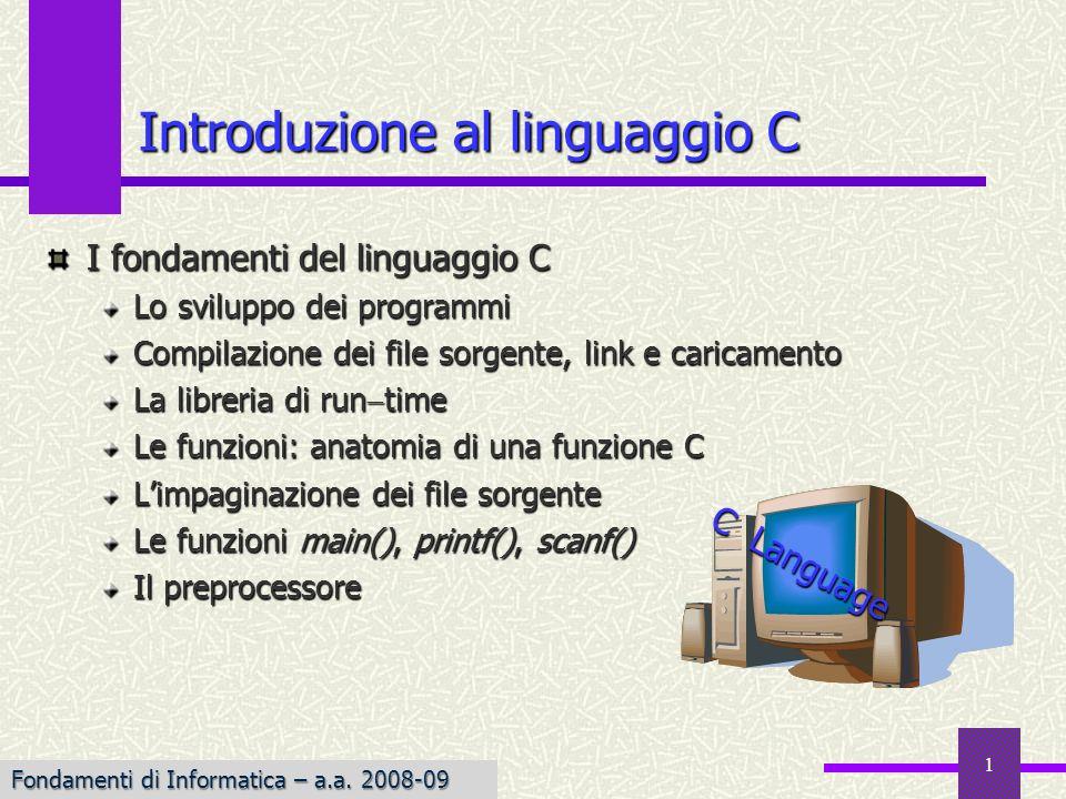 Fondamenti di Informatica I a.a. 2007-08 1 Introduzione al linguaggio C I fondamenti del linguaggio C Lo sviluppo dei programmi Compilazione dei file