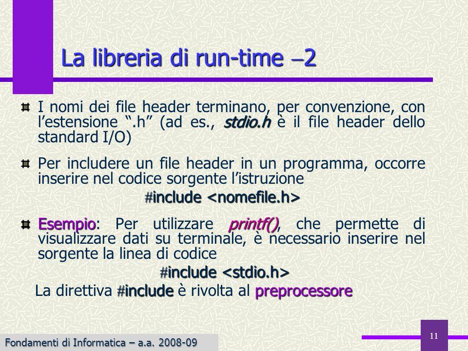 Fondamenti di Informatica I a.a. 2007-08 11 stdio.h I nomi dei file header terminano, per convenzione, con lestensione.h (ad es., stdio.h è il file he