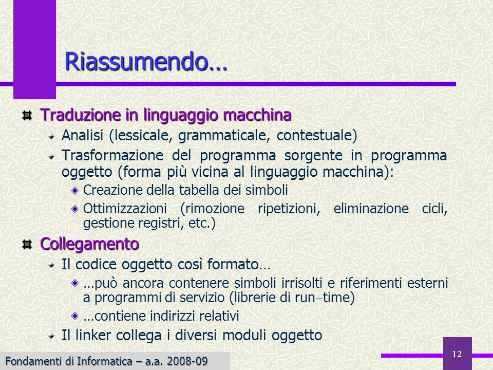 Fondamenti di Informatica I a.a. 2007-08 12 Riassumendo… Traduzione in linguaggio macchina Analisi (lessicale, grammaticale, contestuale) Trasformazio