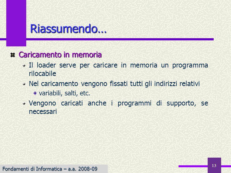 Fondamenti di Informatica I a.a. 2007-08 13 Riassumendo… Caricamento in memoria Il loader serve per caricare in memoria un programma rilocabile Nel ca