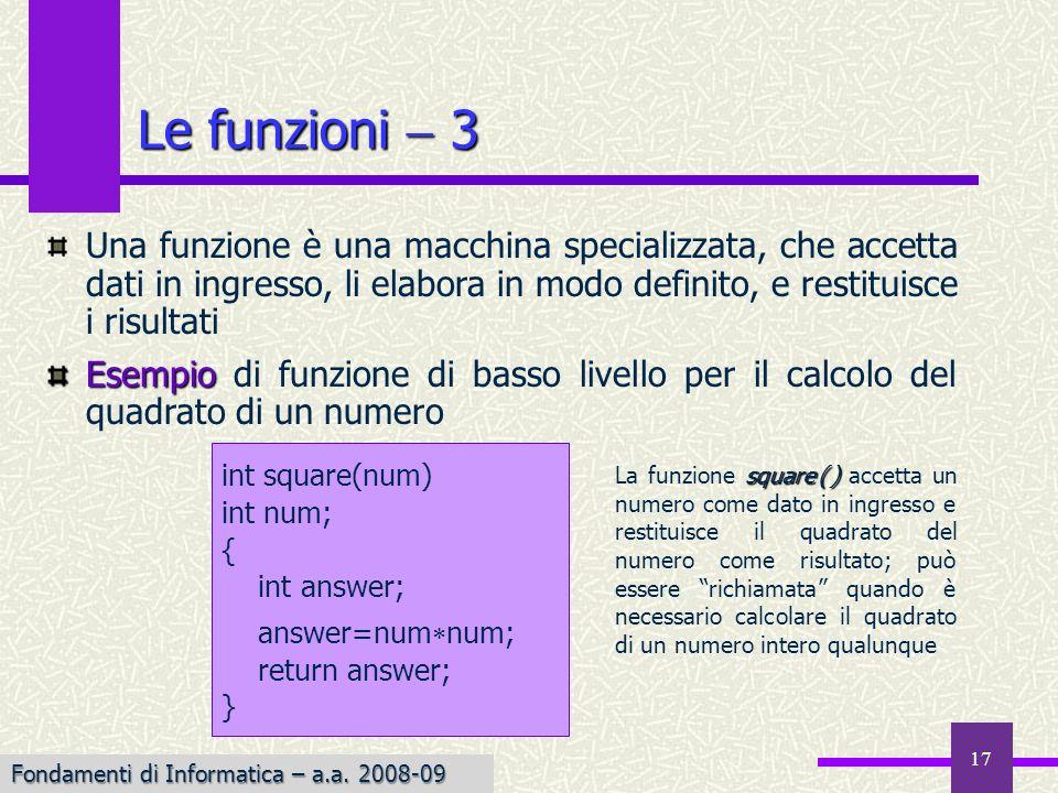 Fondamenti di Informatica I a.a. 2007-08 17 Le funzioni 3 Una funzione è una macchina specializzata, che accetta dati in ingresso, li elabora in modo