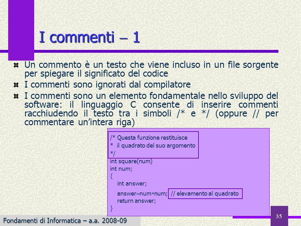 Fondamenti di Informatica I a.a. 2007-08 35 Un commento è un testo che viene incluso in un file sorgente per spiegare il significato del codice I comm
