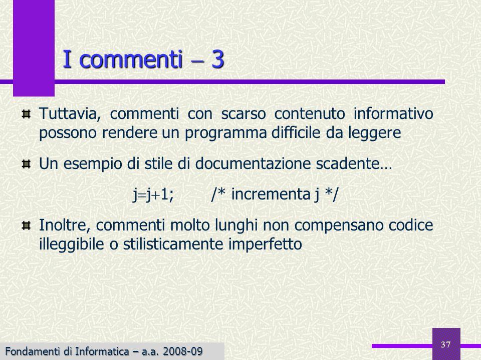 Fondamenti di Informatica I a.a. 2007-08 37 Tuttavia, commenti con scarso contenuto informativo possono rendere un programma difficile da leggere Un e
