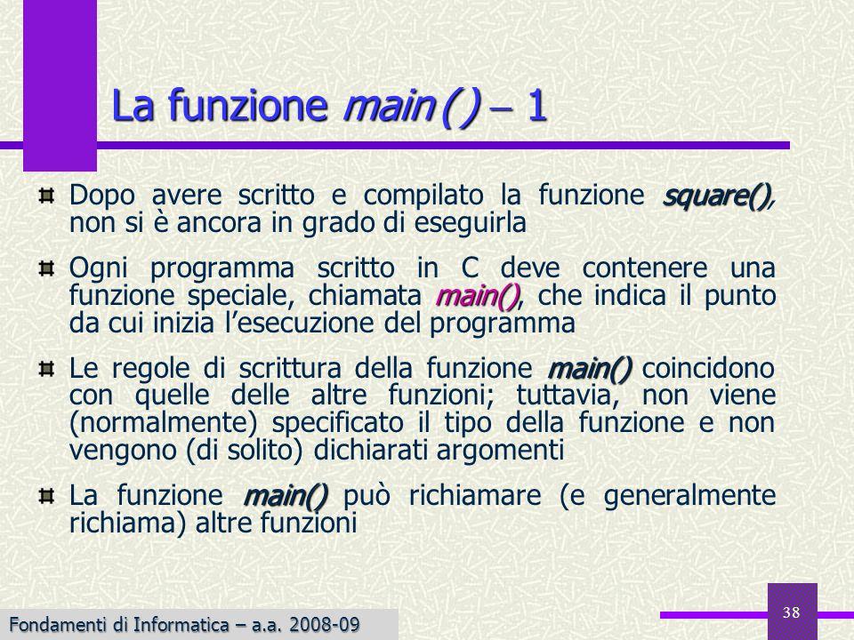 Fondamenti di Informatica I a.a. 2007-08 38 square() Dopo avere scritto e compilato la funzione square(), non si è ancora in grado di eseguirla main()