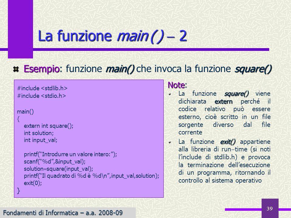 Fondamenti di Informatica I a.a. 2007-08 39 La funzione main ( ) 2 #include main() { extern int square(); int solution; int input_val; printf(Introdur