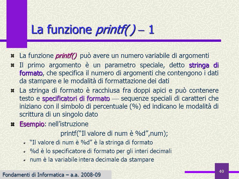 Fondamenti di Informatica I a.a. 2007-08 40 printf() La funzione printf() può avere un numero variabile di argomenti stringa di formato Il primo argom