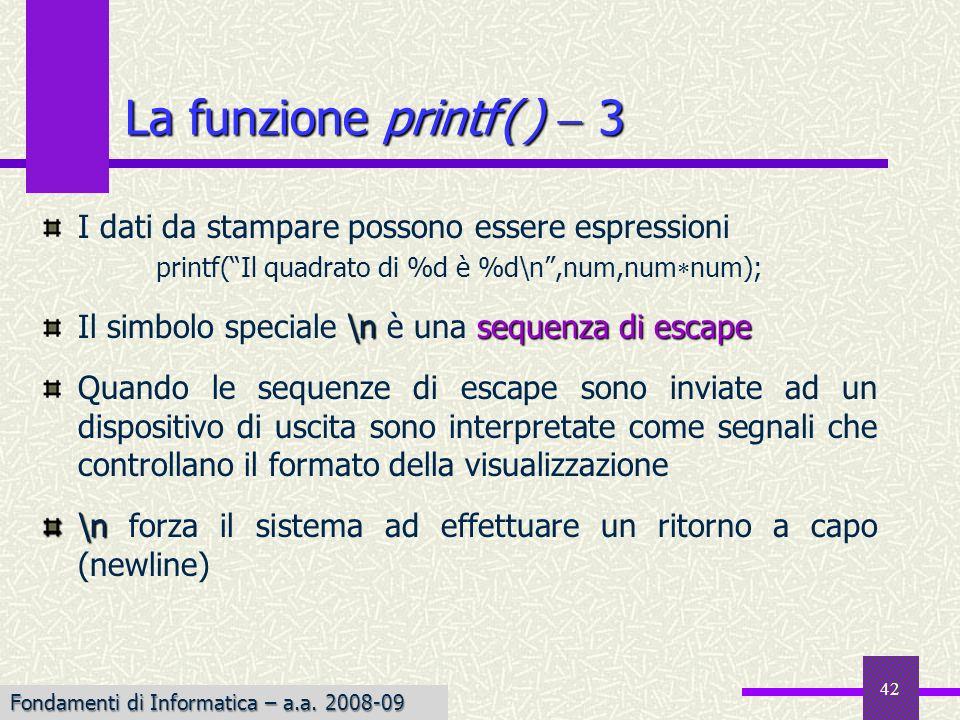 Fondamenti di Informatica I a.a. 2007-08 42 I dati da stampare possono essere espressioni printf(Il quadrato di %d è %d\n,num,num num); \nsequenza di