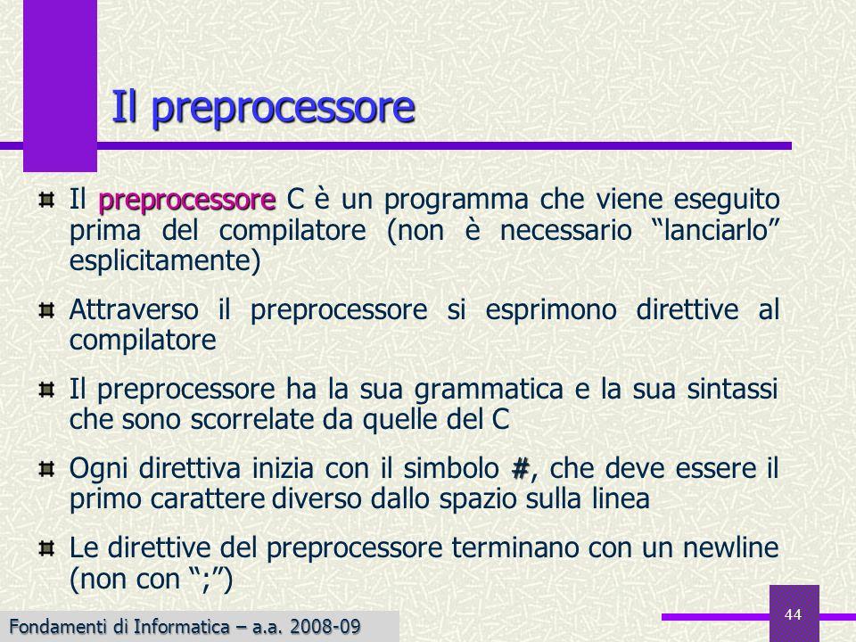 Fondamenti di Informatica I a.a. 2007-08 44 preprocessore Il preprocessore C è un programma che viene eseguito prima del compilatore (non è necessario