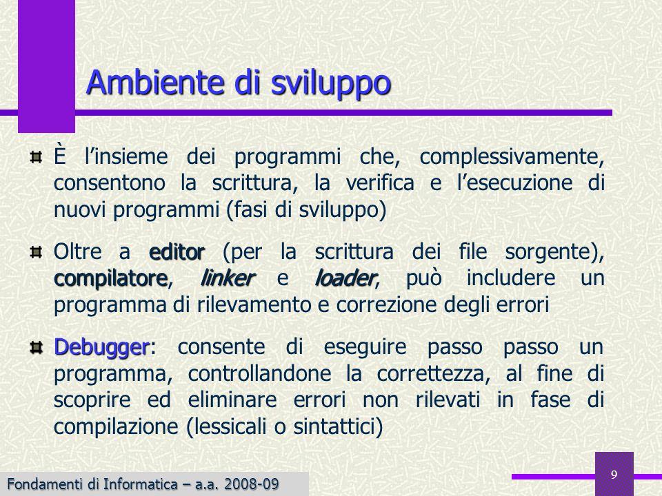 Fondamenti di Informatica I a.a. 2007-08 9 Ambiente di sviluppo È linsieme dei programmi che, complessivamente, consentono la scrittura, la verifica e