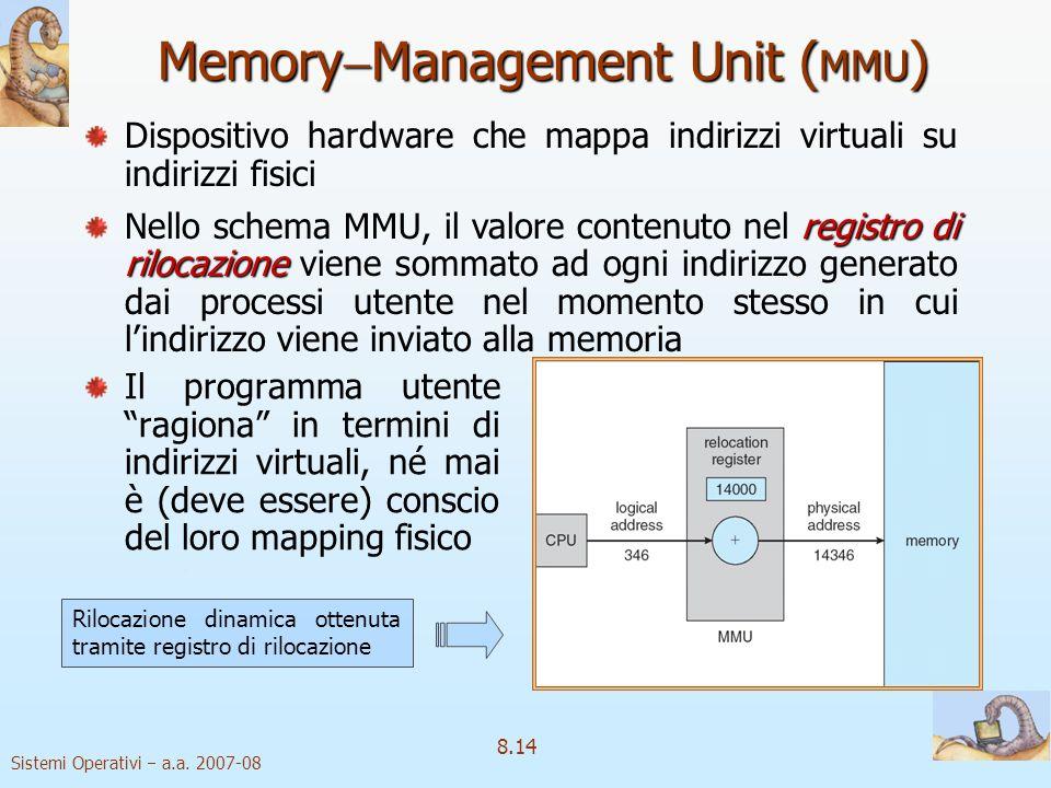 Sistemi Operativi a.a. 2007-08 8.14 Memory Management Unit ( MMU ) Il programma utente ragiona in termini di indirizzi virtuali, né mai è (deve essere