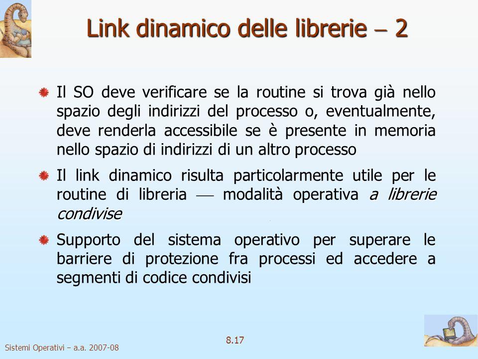 Sistemi Operativi a.a. 2007-08 8.17 Link dinamico delle librerie 2 Il SO deve verificare se la routine si trova già nello spazio degli indirizzi del p