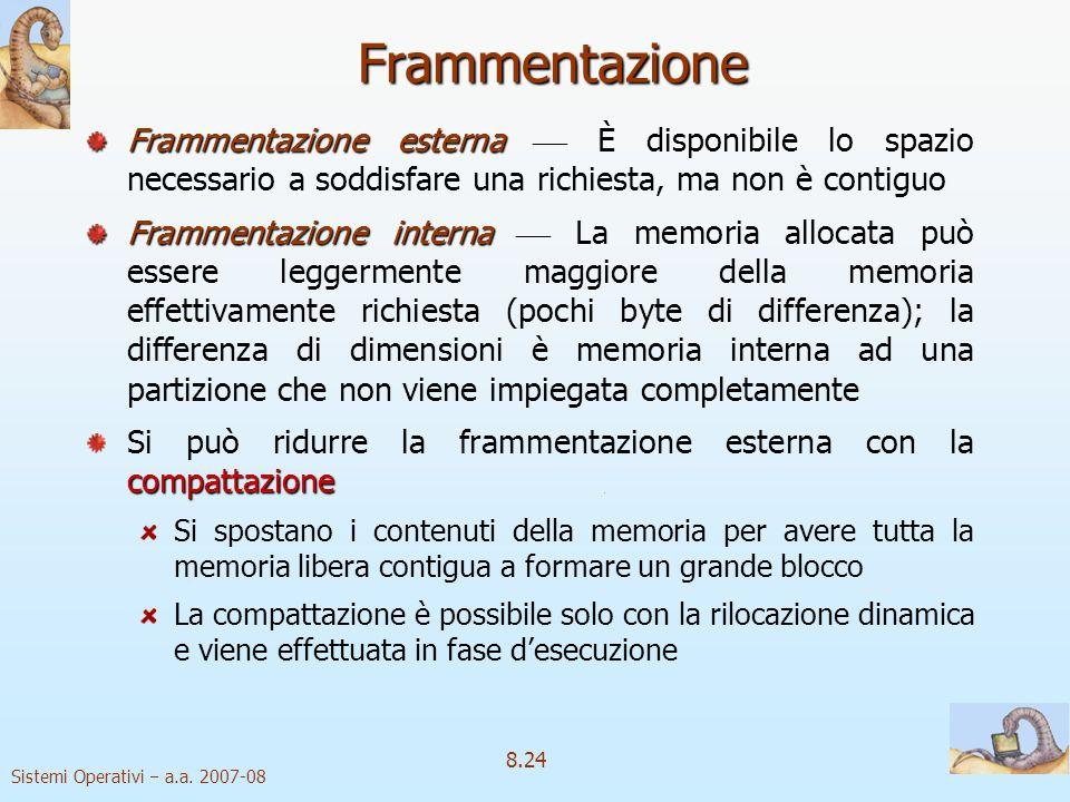 Sistemi Operativi a.a. 2007-08 8.24 Frammentazione Frammentazione esterna Frammentazione esterna È disponibile lo spazio necessario a soddisfare una r