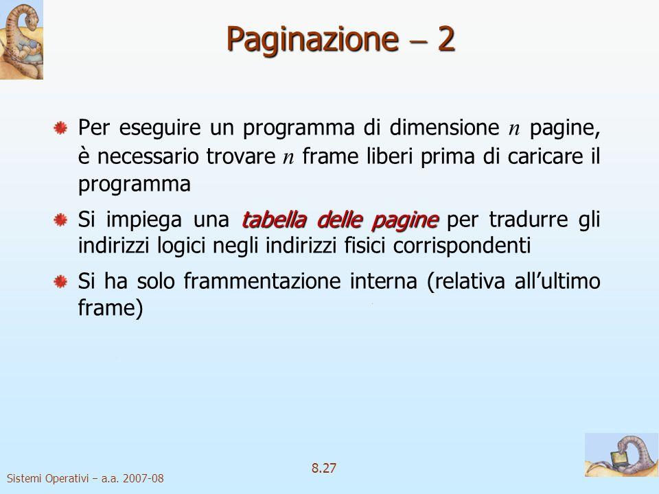 Sistemi Operativi a.a. 2007-08 8.27 Paginazione 2 Per eseguire un programma di dimensione n pagine, è necessario trovare n frame liberi prima di caric
