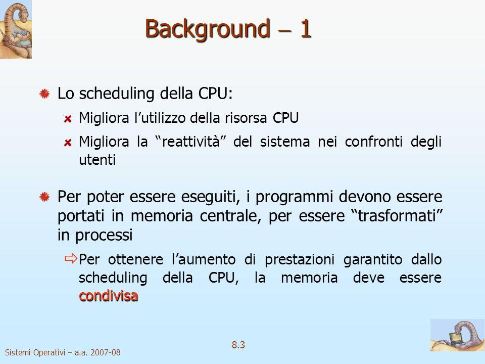 Sistemi Operativi a.a. 2007-08 8.3 Background 1 Lo scheduling della CPU: Migliora lutilizzo della risorsa CPU Migliora la reattività del sistema nei c