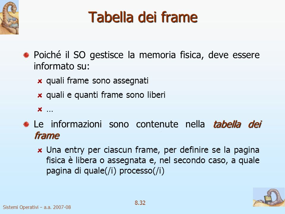 Sistemi Operativi a.a. 2007-08 8.32 Tabella dei frame Poiché il SO gestisce la memoria fisica, deve essere informato su: quali frame sono assegnati qu
