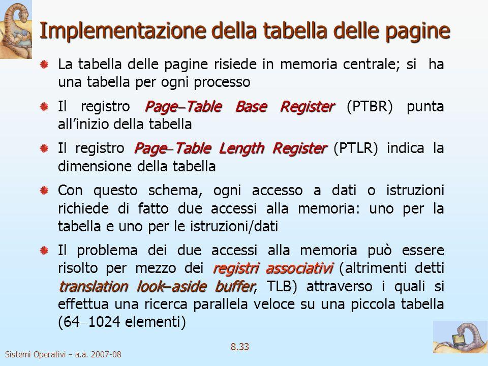 Sistemi Operativi a.a. 2007-08 8.33 Implementazione della tabella delle pagine La tabella delle pagine risiede in memoria centrale; si ha una tabella