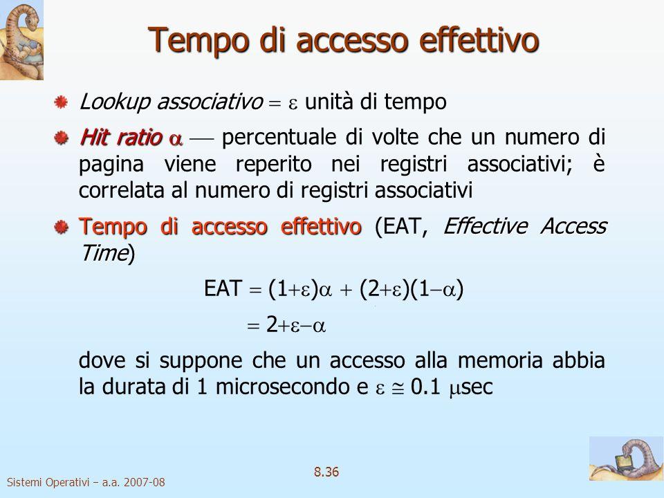 Sistemi Operativi a.a. 2007-08 8.36 Tempo di accesso effettivo Lookup associativo Lookup associativo unità di tempo Hit ratio Hit ratio percentuale di