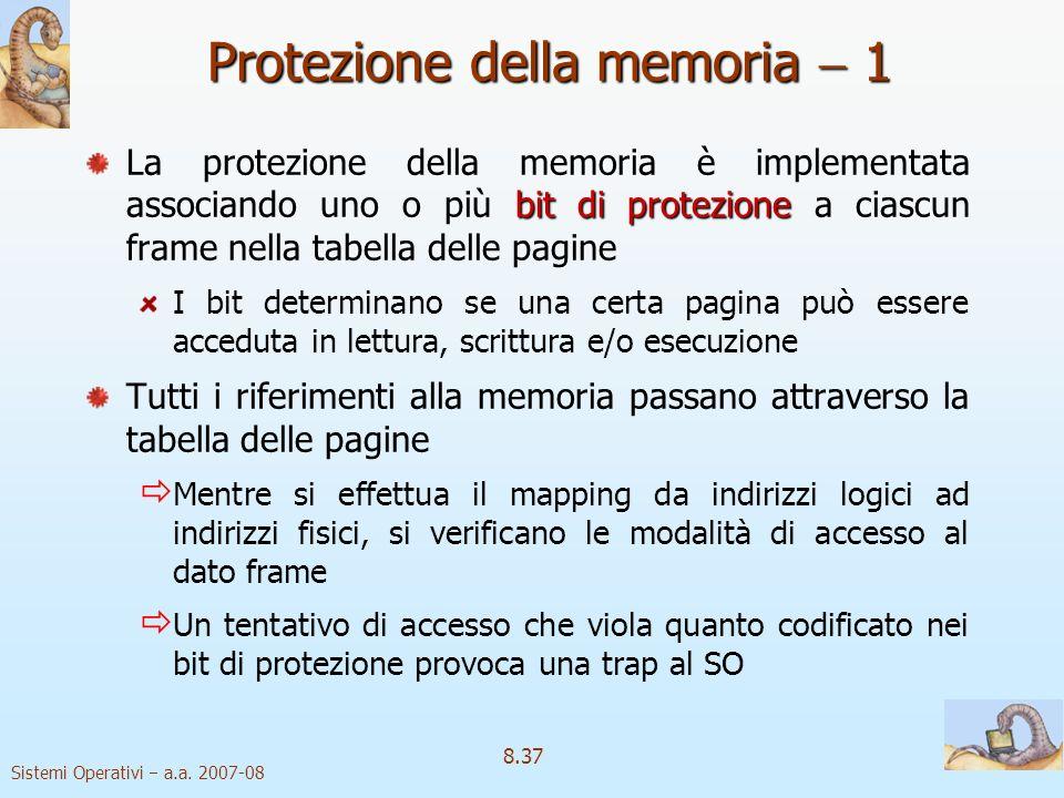 Sistemi Operativi a.a. 2007-08 8.37 Protezione della memoria 1 bit di protezione La protezione della memoria è implementata associando uno o più bit d