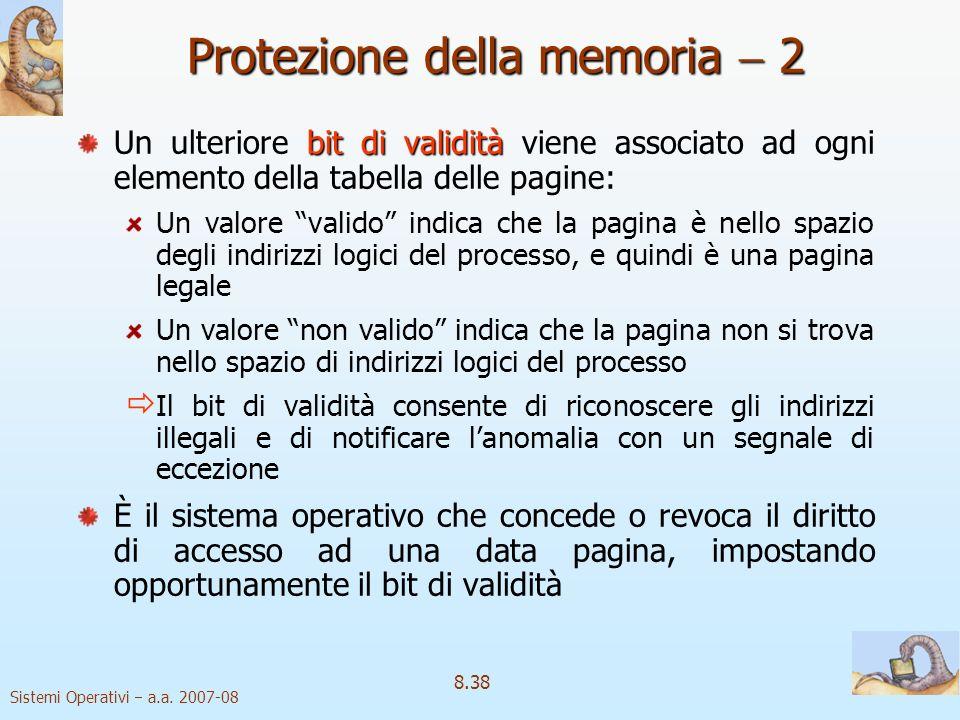 Sistemi Operativi a.a. 2007-08 8.38 Protezione della memoria 2 bit di validità Un ulteriore bit di validità viene associato ad ogni elemento della tab