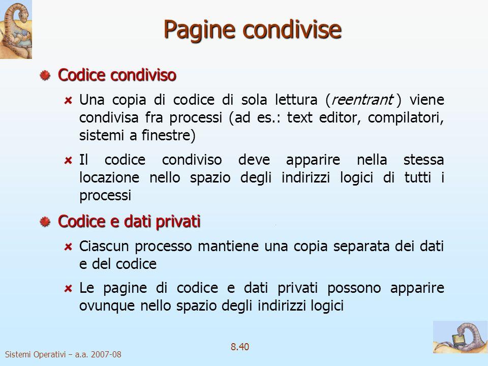 Sistemi Operativi a.a. 2007-08 8.40 Pagine condivise Codice condiviso reentrant Una copia di codice di sola lettura (reentrant ) viene condivisa fra p