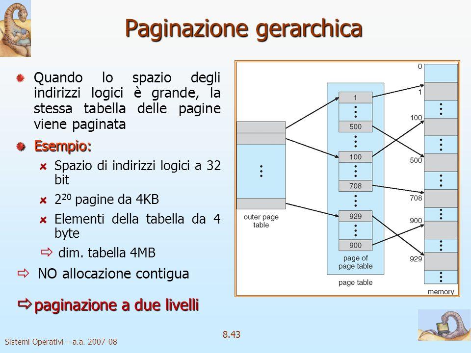 Sistemi Operativi a.a. 2007-08 8.43 Paginazione gerarchica Quando lo spazio degli indirizzi logici è grande, la stessa tabella delle pagine viene pagi