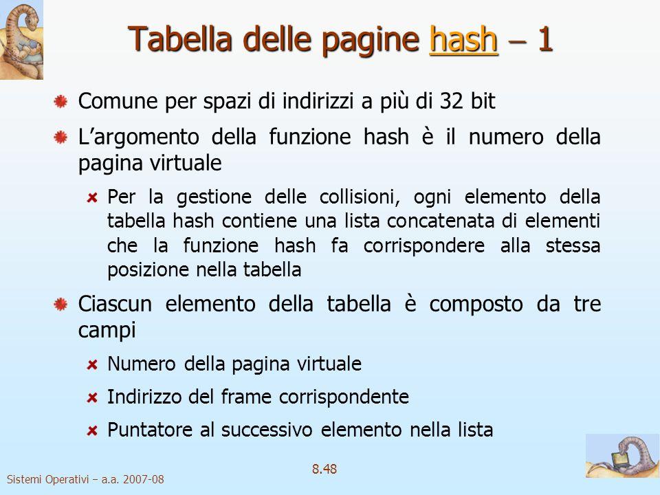 Sistemi Operativi a.a. 2007-08 8.48 Tabella delle pagine hash 1 hash Comune per spazi di indirizzi a più di 32 bit Largomento della funzione hash è il