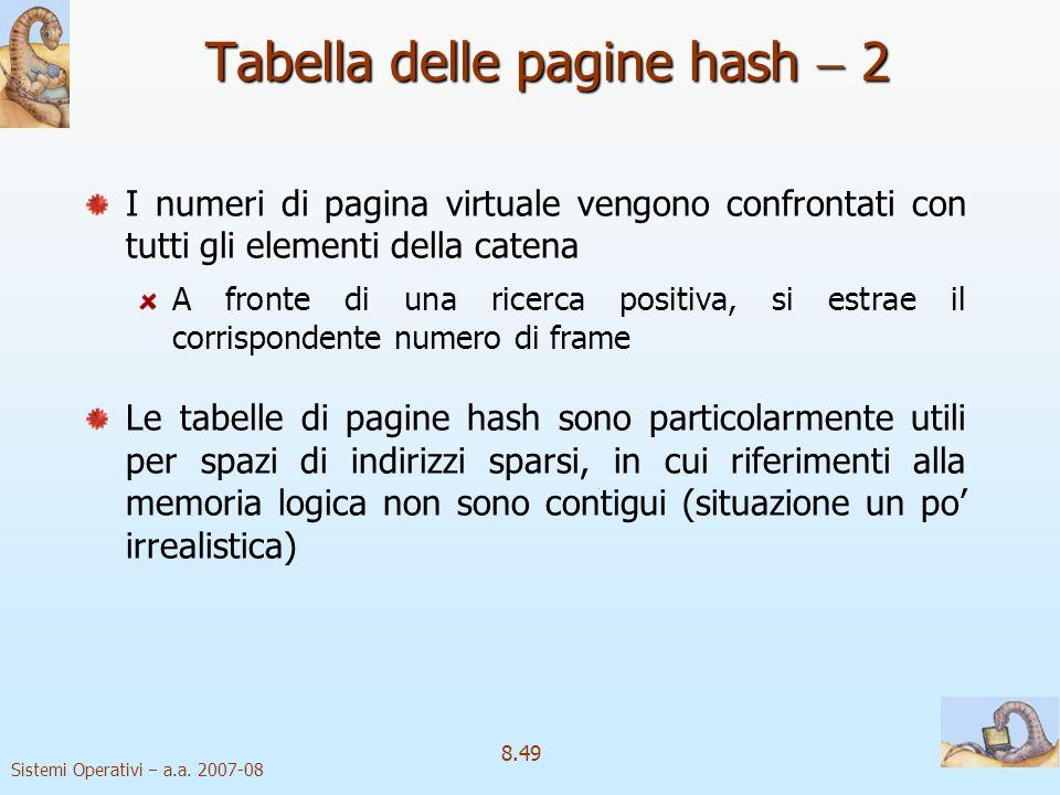 Sistemi Operativi a.a. 2007-08 8.49 Tabella delle pagine hash 2 I numeri di pagina virtuale vengono confrontati con tutti gli elementi della catena A