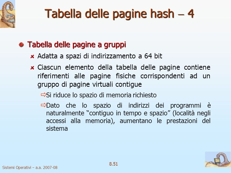 Sistemi Operativi a.a. 2007-08 8.51 Tabella delle pagine hash 4 Tabella delle pagine a gruppi Adatta a spazi di indirizzamento a 64 bit Ciascun elemen