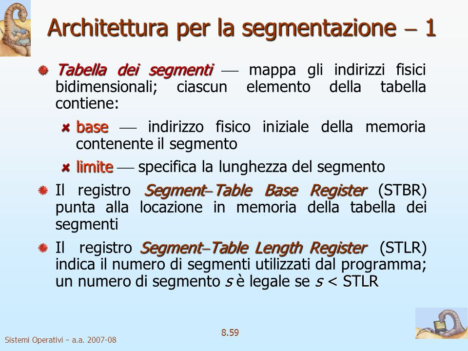 Sistemi Operativi a.a. 2007-08 8.59 Architettura per la segmentazione 1 Tabella dei segmenti Tabella dei segmenti mappa gli indirizzi fisici bidimensi