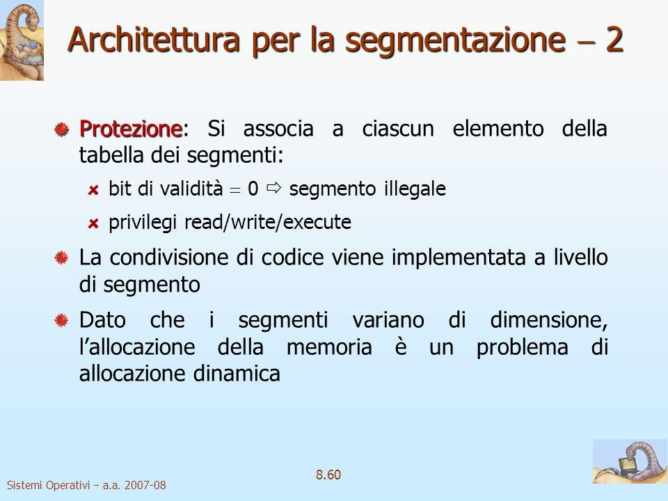 Sistemi Operativi a.a. 2007-08 8.60 Protezione Protezione: Si associa a ciascun elemento della tabella dei segmenti: bit di validità 0 segmento illega