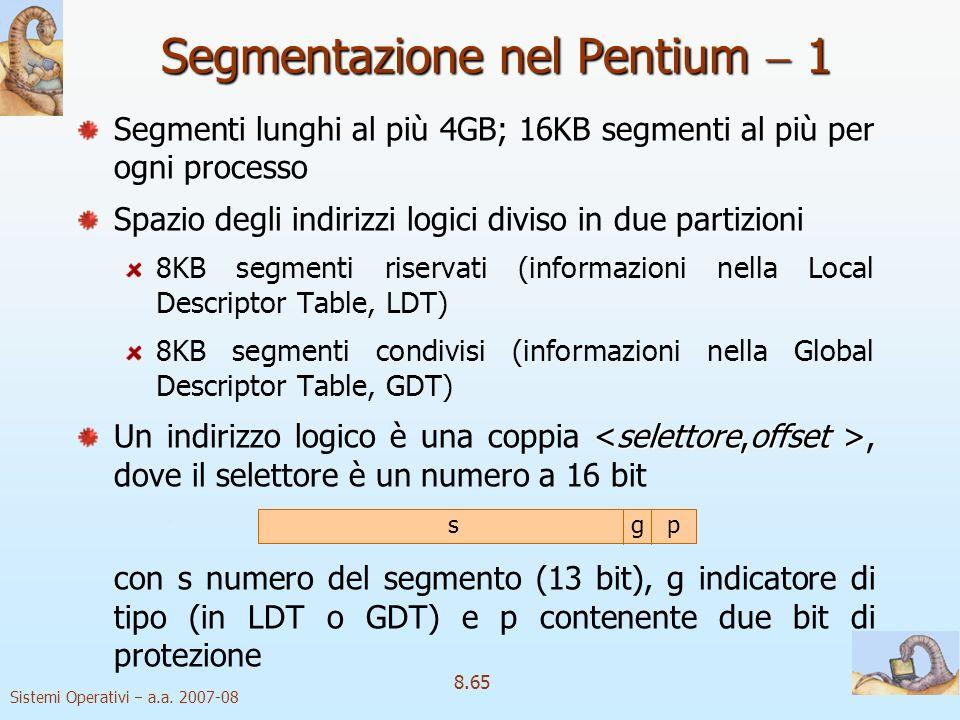 Sistemi Operativi a.a. 2007-08 8.65 Segmentazione nel Pentium 1 Segmenti lunghi al più 4GB; 16KB segmenti al più per ogni processo Spazio degli indiri