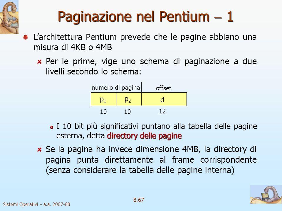 Sistemi Operativi a.a. 2007-08 8.67 Paginazione nel Pentium 1 Larchitettura Pentium prevede che le pagine abbiano una misura di 4KB o 4MB Per le prime