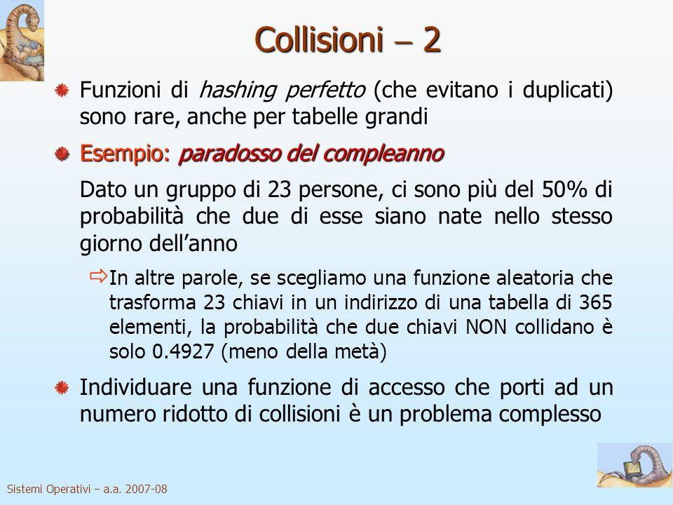 Sistemi Operativi a.a. 2007-08 Collisioni 2 hashing perfetto Funzioni di hashing perfetto (che evitano i duplicati) sono rare, anche per tabelle grand