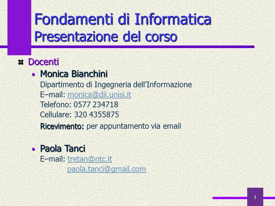 1 Fondamenti di Informatica Presentazione del corso Docenti Monica Bianchini Monica Bianchini Dipartimento di Ingegneria dellInformazione E–mail: moni