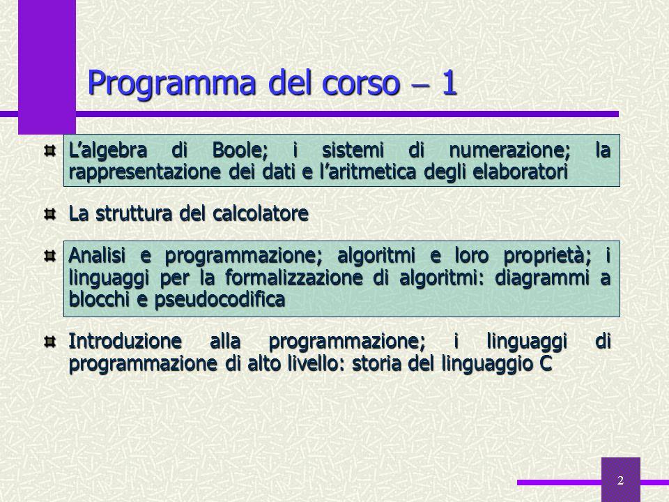 2 Programma del corso 1 Lalgebra di Boole; i sistemi di numerazione; la rappresentazione dei dati e laritmetica degli elaboratori La struttura del cal