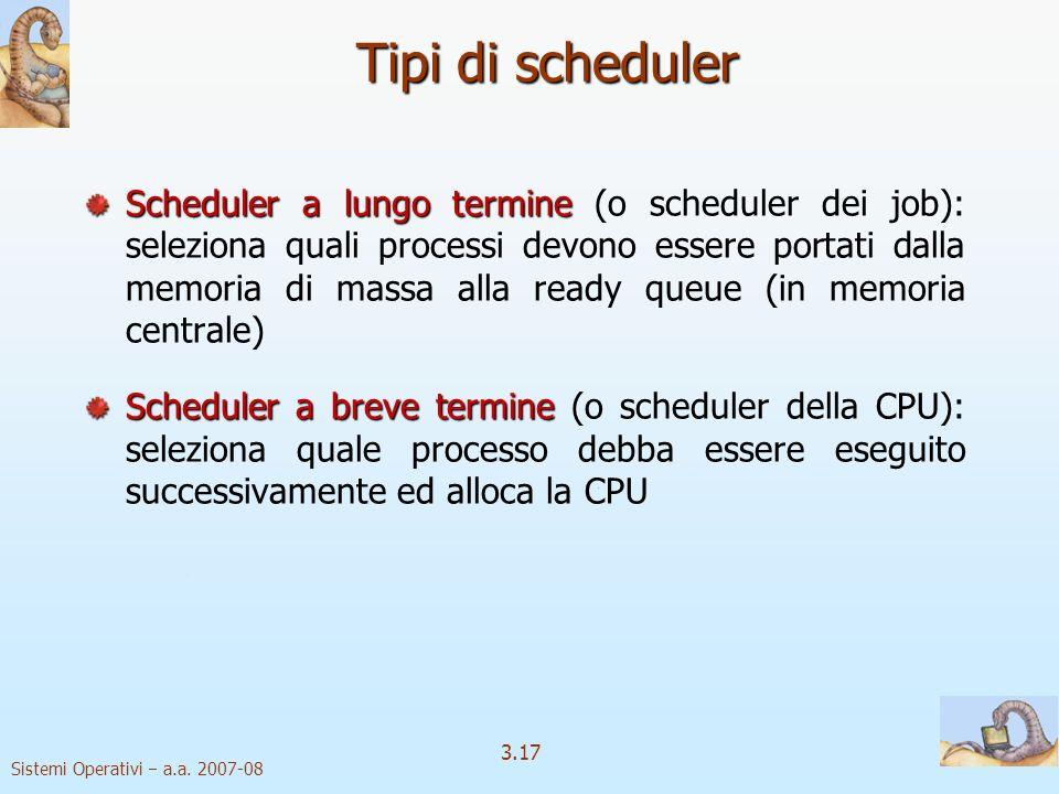 Sistemi Operativi a.a. 2007-08 3.17 Tipi di scheduler Scheduler a lungo termine Scheduler a lungo termine (o scheduler dei job): seleziona quali proce