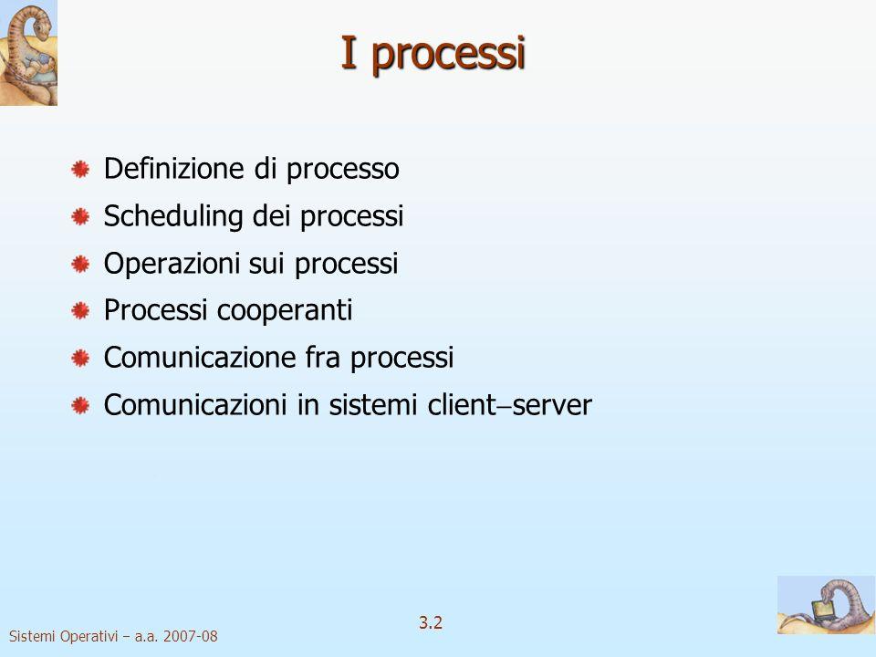Sistemi Operativi a.a. 2007-08 3.2 I processi Definizione di processo Scheduling dei processi Operazioni sui processi Processi cooperanti Comunicazion