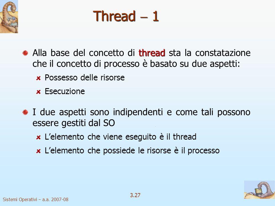 Sistemi Operativi a.a. 2007-08 3.27 Thread 1 thread Alla base del concetto di thread sta la constatazione che il concetto di processo è basato su due