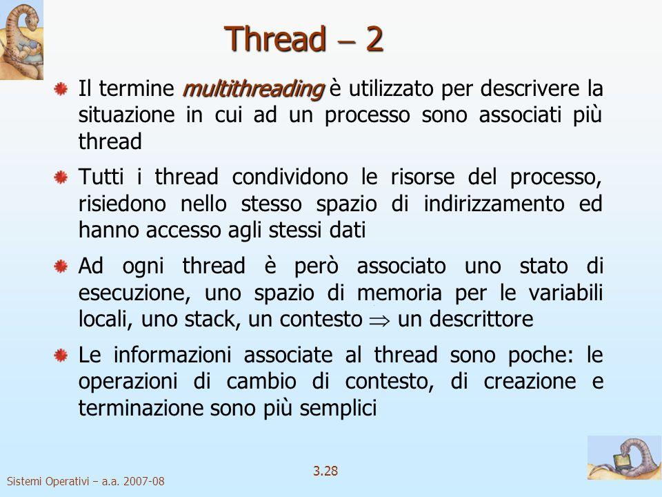 Sistemi Operativi a.a. 2007-08 3.28 Thread 2 multithreading Il termine multithreading è utilizzato per descrivere la situazione in cui ad un processo