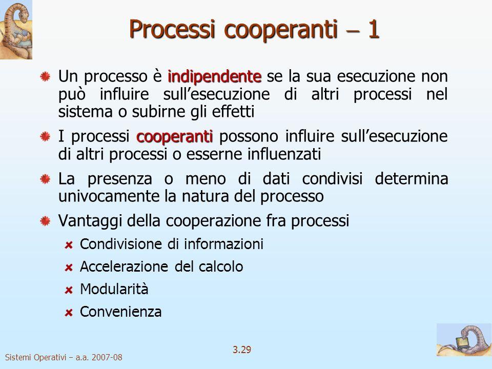 Sistemi Operativi a.a. 2007-08 3.29 Processi cooperanti 1 indipendente Un processo è indipendente se la sua esecuzione non può influire sullesecuzione
