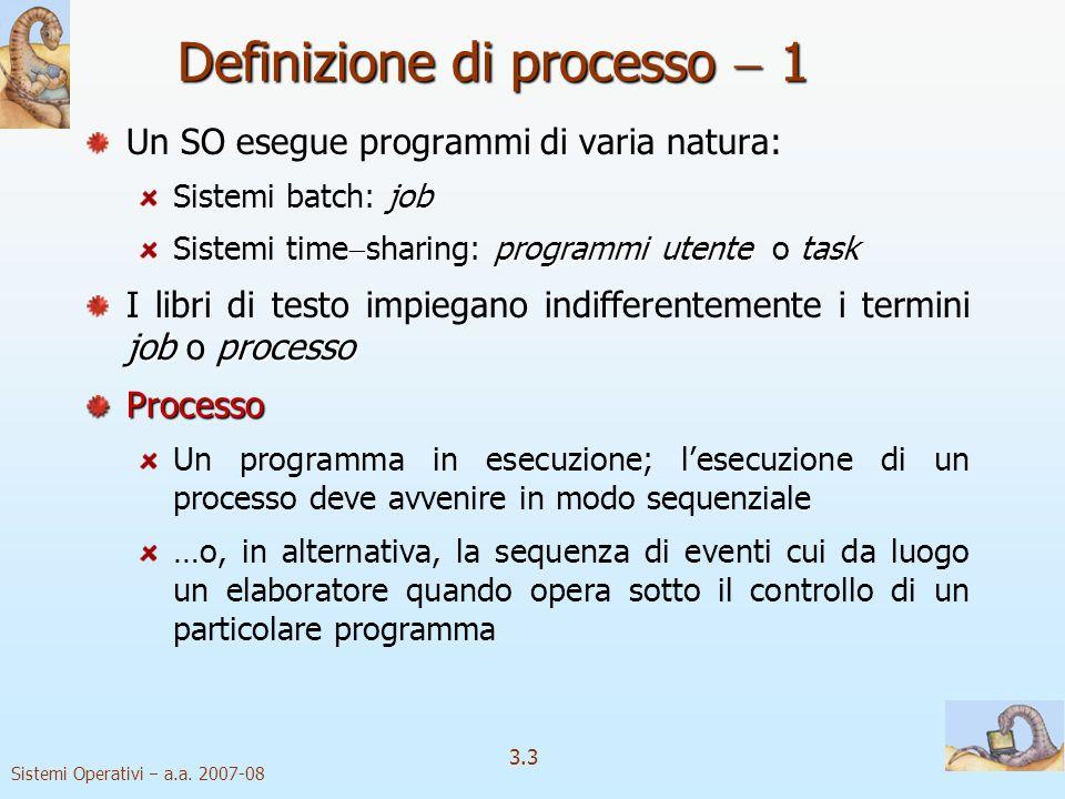 Sistemi Operativi a.a. 2007-08 3.3 Definizione di processo 1 Un SO esegue programmi di varia natura: job Sistemi batch: job programmi utentetask Siste