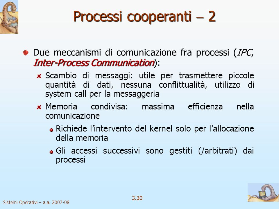 Sistemi Operativi a.a. 2007-08 3.30 Processi cooperanti 2 IPC Inter-Process Communication Due meccanismi di comunicazione fra processi (IPC, Inter-Pro