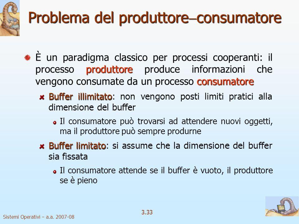 Sistemi Operativi a.a. 2007-08 3.33 Problema del produttore consumatore produttore consumatore È un paradigma classico per processi cooperanti: il pro
